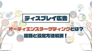 【ディスプレイ広告】オーディエンスターゲティングとは?種類と設定方法解説!