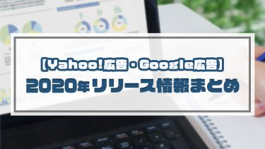 【Yahoo!広告、Google広告】2020年リリース情報まとめ