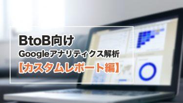BtoB向けGoogleアナリティクス解析【カスタムレポート編】