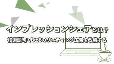 インプレッションシェアと検索語句でBtoBのリスティング広告を改善する