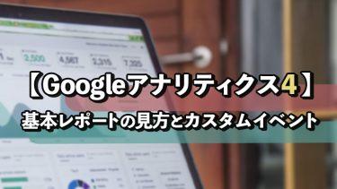 【Googleアナリティクス4】基本レポートの見方とカスタムイベントについて解説