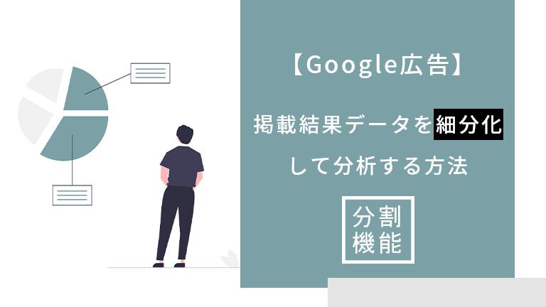 【Google広告】掲載結果データを細分化して分析する方法|分割機能